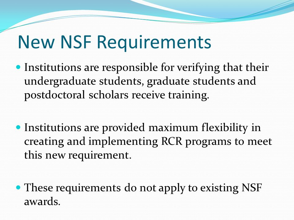 New NSF Requirements Institutions are responsible for verifying that their undergraduate students, graduate students and postdoctoral scholars receive training.