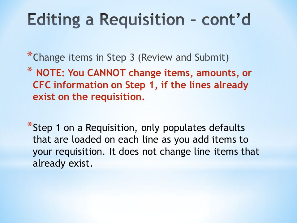 * Change items in Step 3 (Review and Submit) * NOTE: You CANNOT change items, amounts, or CFC information on Step 1, if the lines already exist on the requisition.