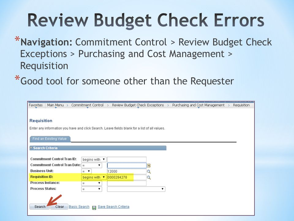 * Navigation: Commitment Control > Review Budget Check Exceptions > Purchasing and Cost Management > Requisition * Good tool for someone other than the Requester