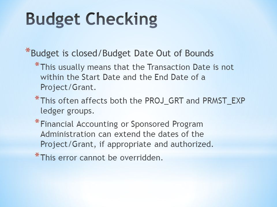 * Budget is closed/Budget Date Out of Bounds * This usually means that the Transaction Date is not within the Start Date and the End Date of a Project/Grant.