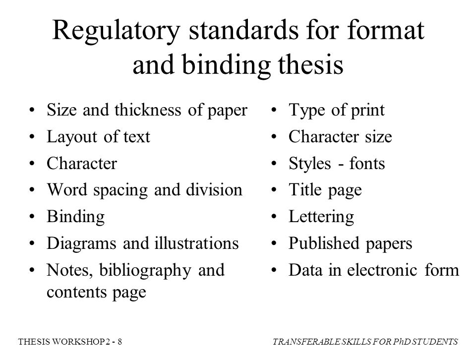 TRANSFERABLE SKILLS FOR PhD STUDENTSTHESIS WORKSHOP 2 - 8 Regulatory standards for format and binding thesis Size and thickness of paper Layout of tex