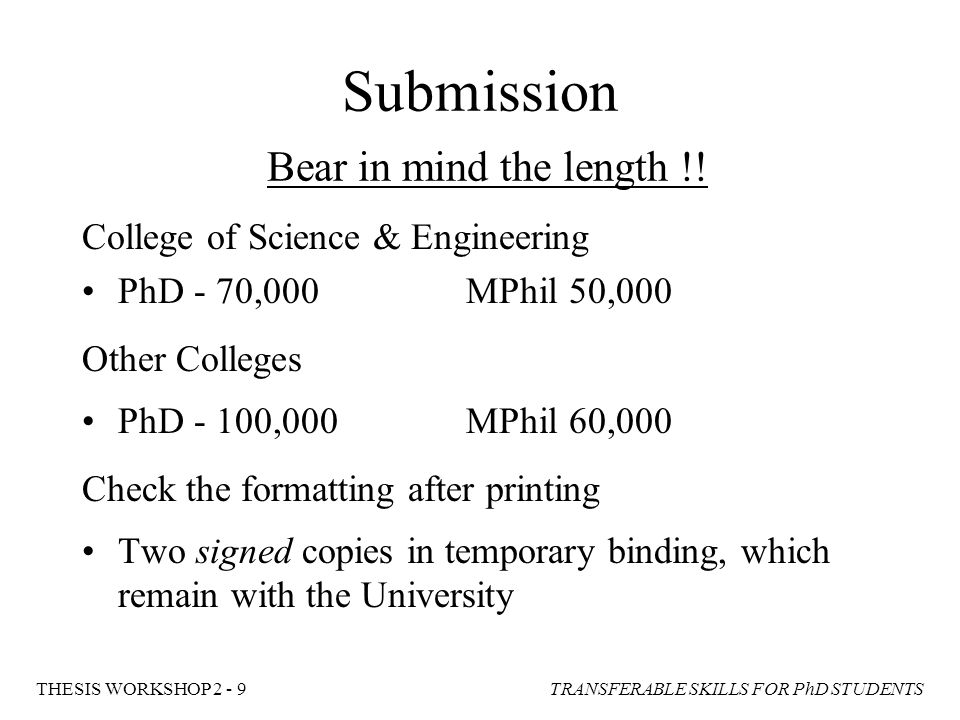 TRANSFERABLE SKILLS FOR PhD STUDENTSTHESIS WORKSHOP 2 - 9 Submission Bear in mind the length !! College of Science & Engineering PhD - 70,000MPhil 50,