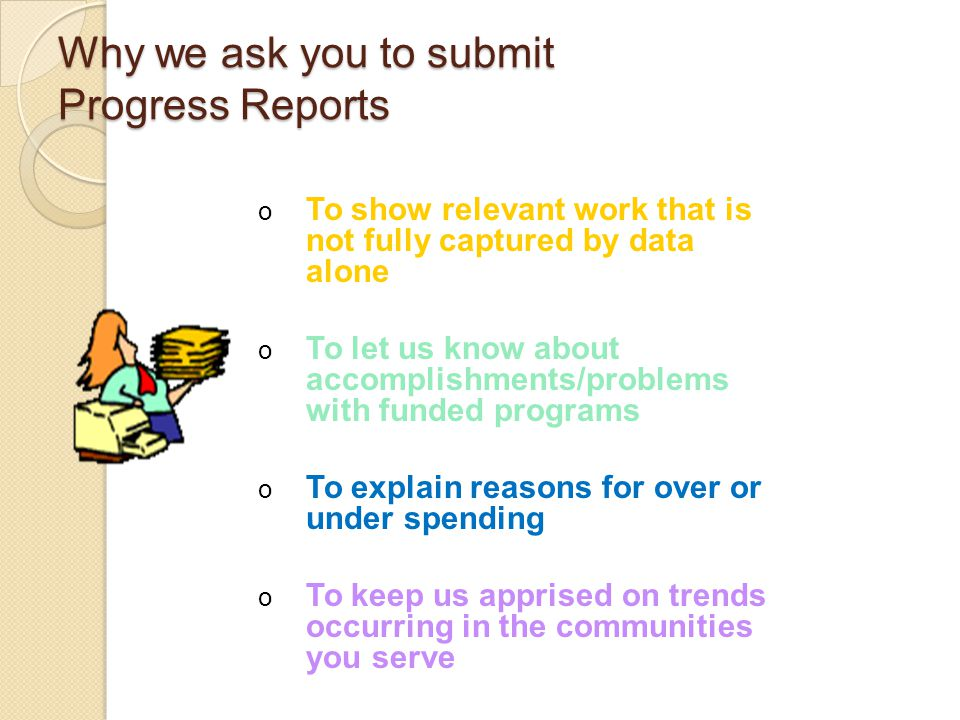 Why we ask you to submit Progress Reports o To show relevant work that is not fully captured by data alone o To let us know about accomplishments/problems with funded programs o To explain reasons for over or under spending o To keep us apprised on trends occurring in the communities you serve