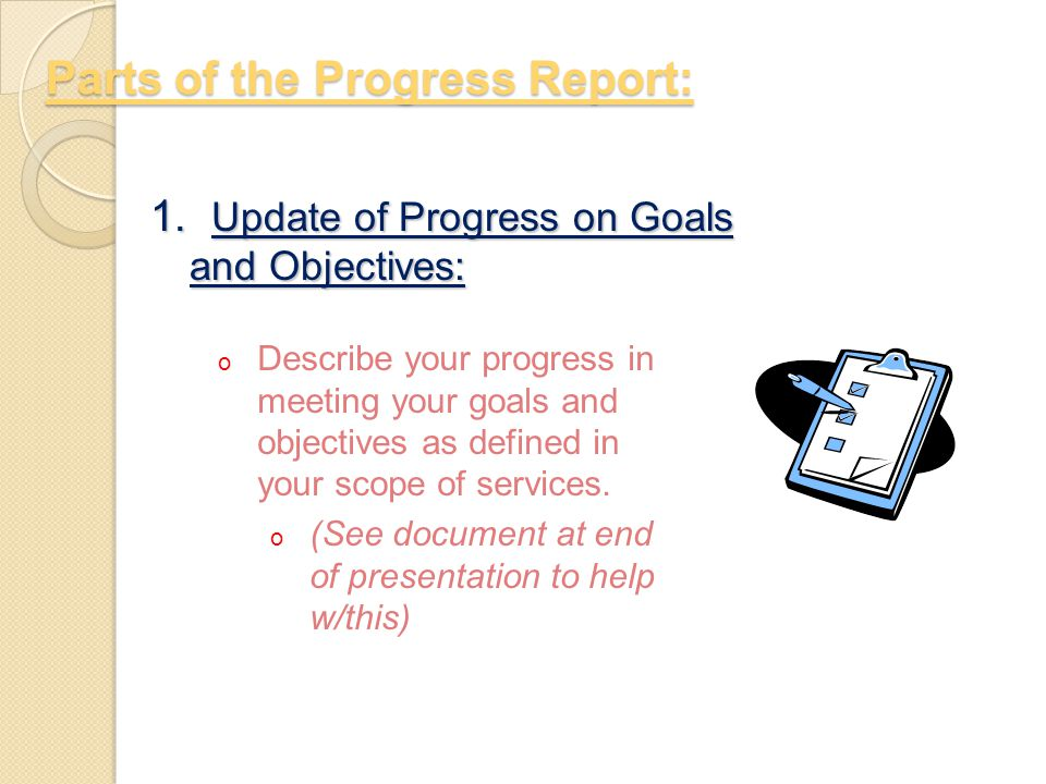 Parts of the Progress Report: 1. Update of Progress on Goals and Objectives: o Describe your progress in meeting your goals and objectives as defined