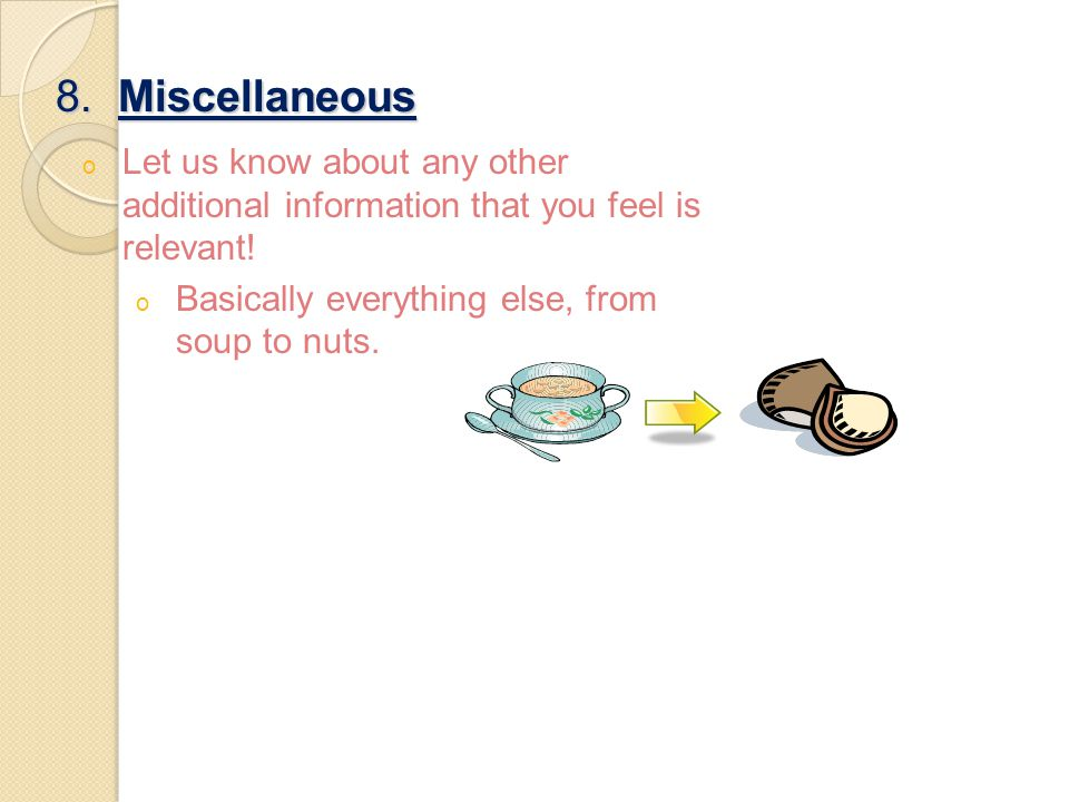 8. Miscellaneous o Let us know about any other additional information that you feel is relevant! o Basically everything else, from soup to nuts.