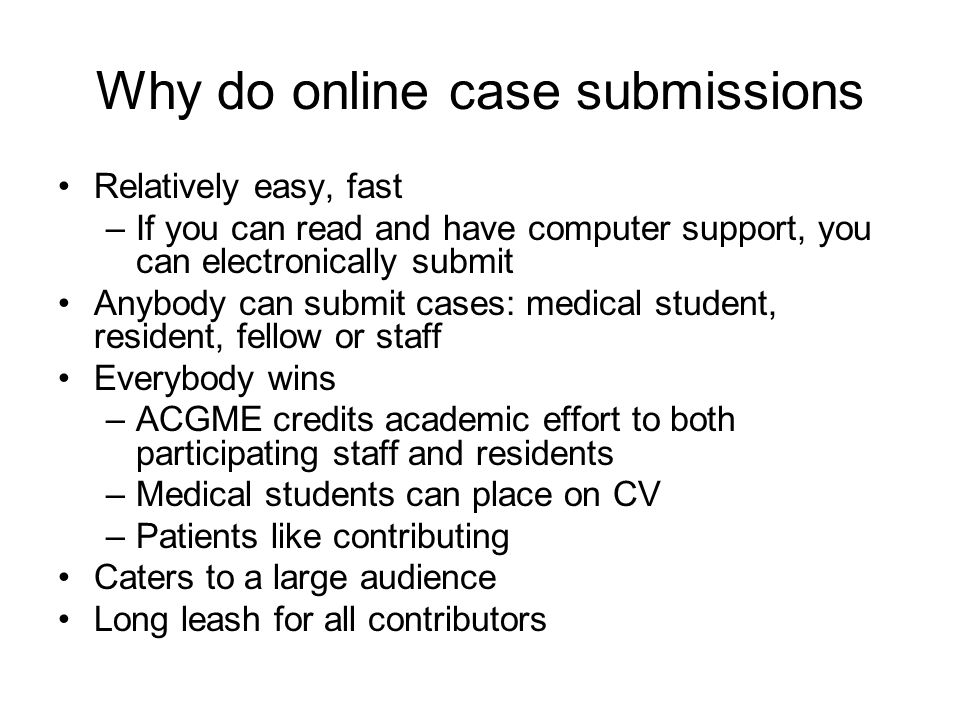 Why do online case submissions Relatively easy, fast –If you can read and have computer support, you can electronically submit Anybody can submit case