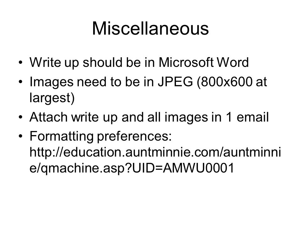 Miscellaneous Write up should be in Microsoft Word Images need to be in JPEG (800x600 at largest) Attach write up and all images in 1 email Formatting preferences: http://education.auntminnie.com/auntminni e/qmachine.asp UID=AMWU0001