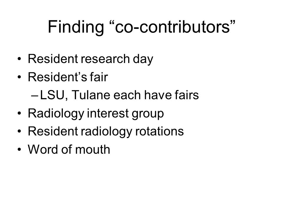 """Finding """"co-contributors"""" Resident research day Resident's fair –LSU, Tulane each have fairs Radiology interest group Resident radiology rotations Wor"""