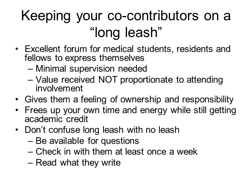 Keeping your co-contributors on a long leash Excellent forum for medical students, residents and fellows to express themselves –Minimal supervision needed –Value received NOT proportionate to attending involvement Gives them a feeling of ownership and responsibility Frees up your own time and energy while still getting academic credit Don't confuse long leash with no leash –Be available for questions –Check in with them at least once a week –Read what they write
