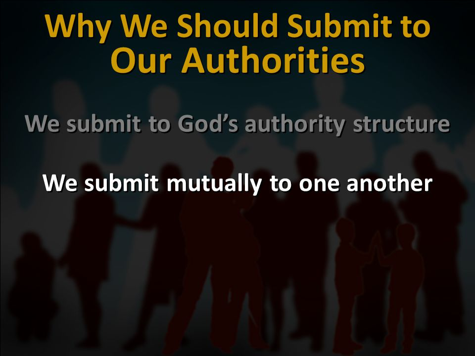 We submit to God's authority structure We submit mutually to one another We submit to God's authority structure We submit mutually to one another Why We Should Submit to Our Authorities