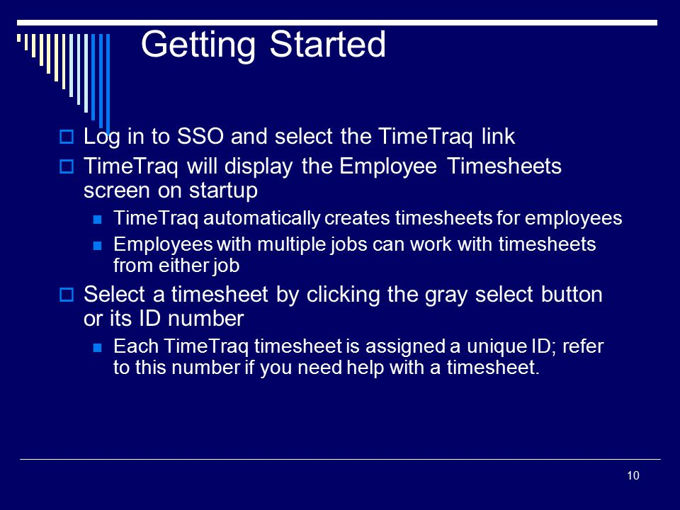 10 Getting Started  Log in to SSO and select the TimeTraq link  TimeTraq will display the Employee Timesheets screen on startup TimeTraq automatical