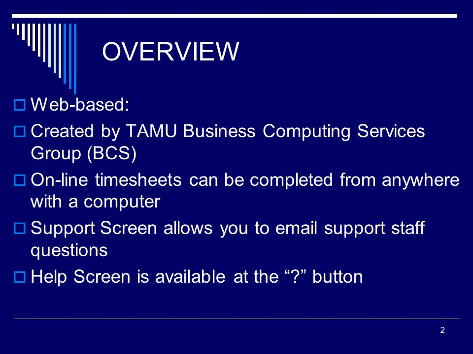 2 OVERVIEW  Web-based:  Created by TAMU Business Computing Services Group (BCS)  On-line timesheets can be completed from anywhere with a computer