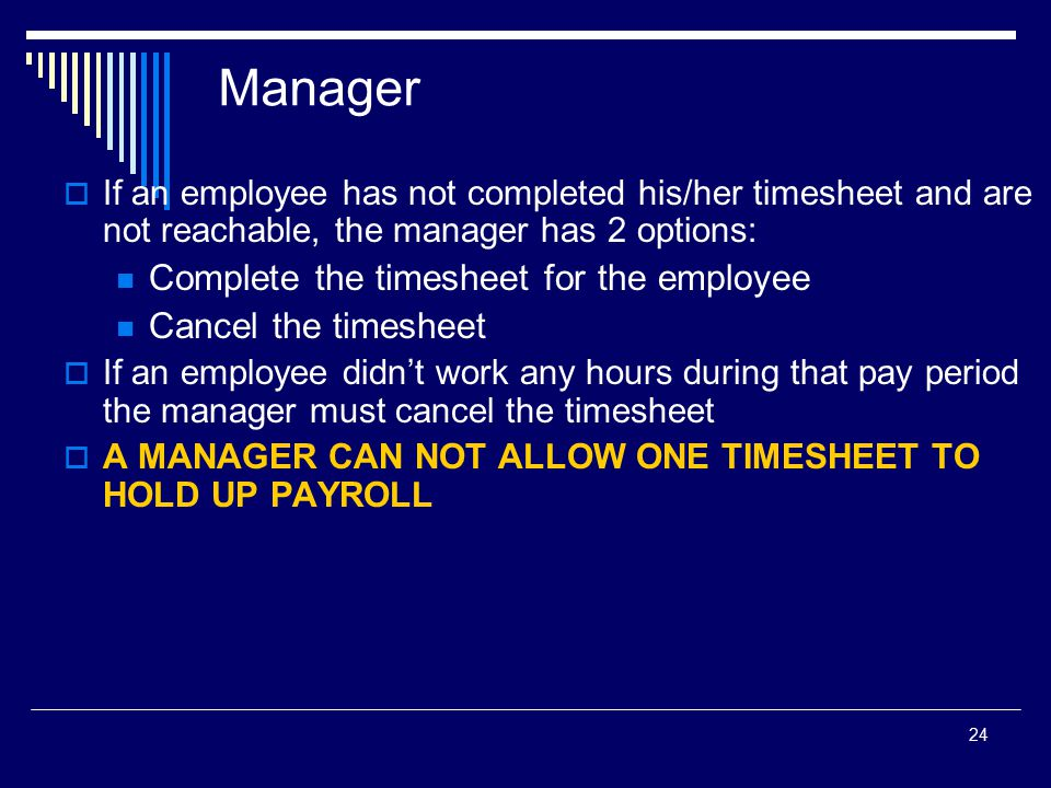 24 Manager  If an employee has not completed his/her timesheet and are not reachable, the manager has 2 options: Complete the timesheet for the emplo