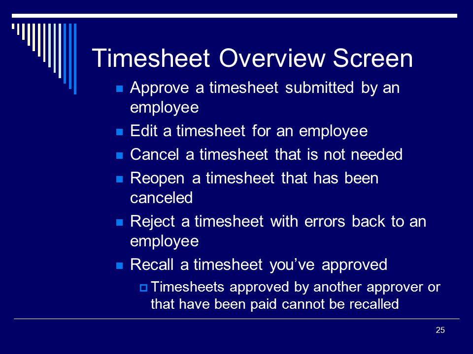 25 Timesheet Overview Screen Approve a timesheet submitted by an employee Edit a timesheet for an employee Cancel a timesheet that is not needed Reope