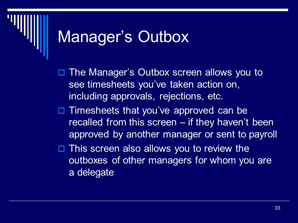 33 Manager's Outbox  The Manager's Outbox screen allows you to see timesheets you've taken action on, including approvals, rejections, etc.  Timeshe