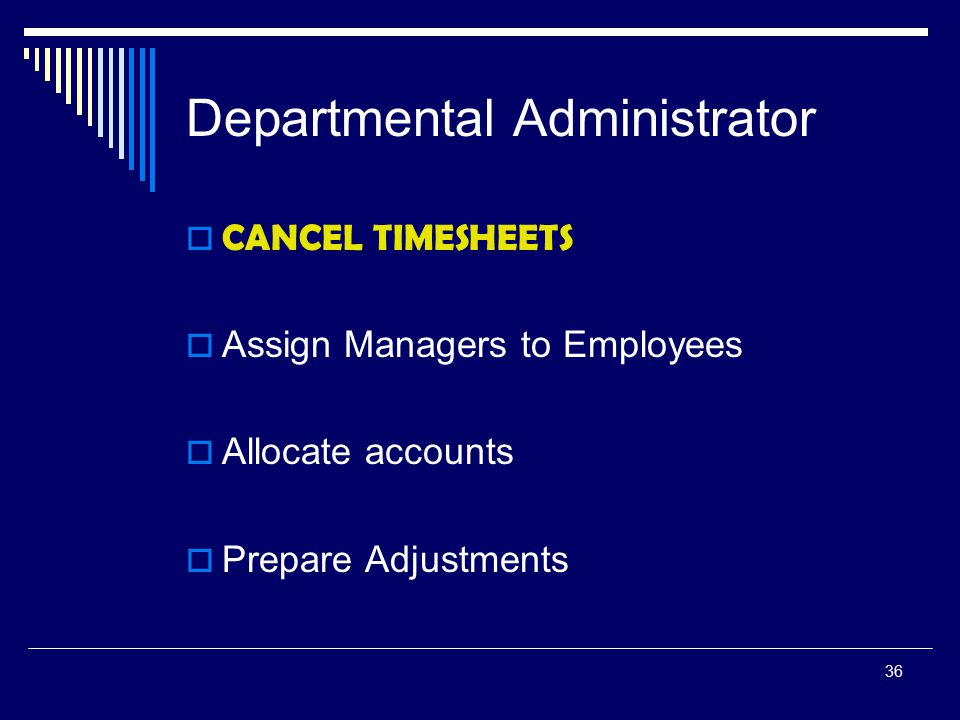 36 Departmental Administrator  CANCEL TIMESHEETS  Assign Managers to Employees  Allocate accounts  Prepare Adjustments