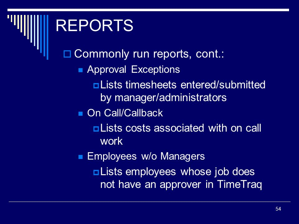 54 REPORTS  Commonly run reports, cont.: Approval Exceptions  Lists timesheets entered/submitted by manager/administrators On Call/Callback  Lists