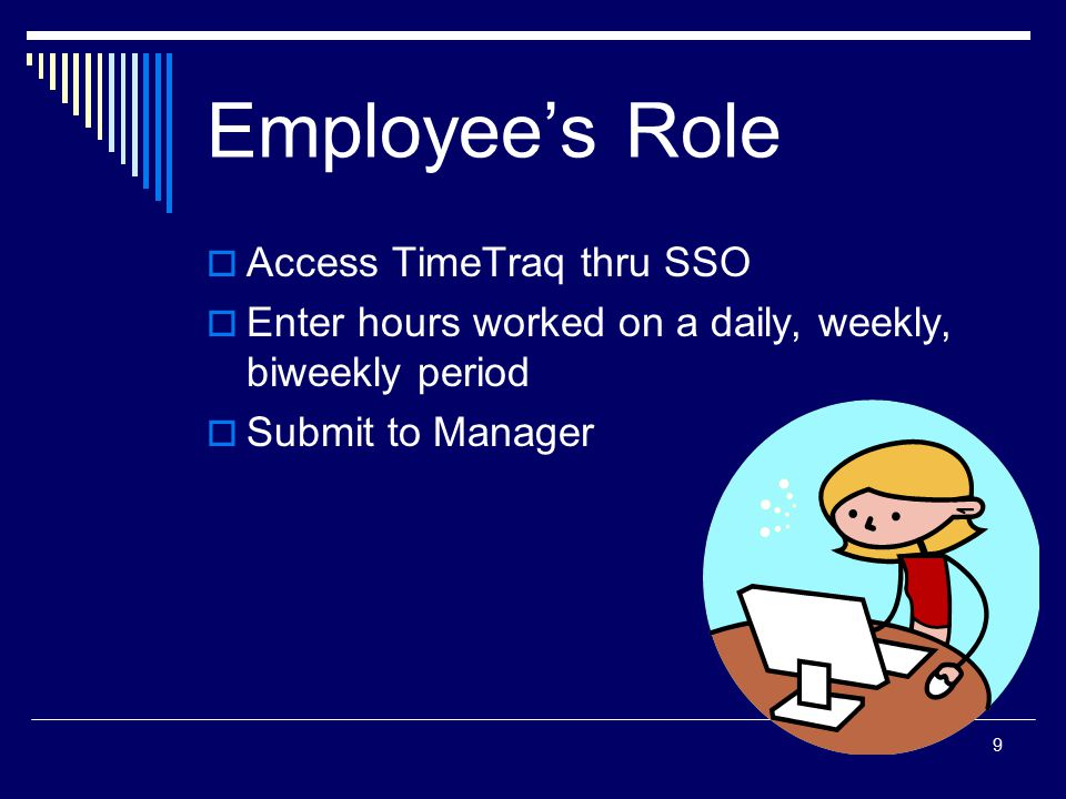 10 Getting Started  Log in to SSO and select the TimeTraq link  TimeTraq will display the Employee Timesheets screen on startup TimeTraq automatically creates timesheets for employees Employees with multiple jobs can work with timesheets from either job  Select a timesheet by clicking the gray select button or its ID number Each TimeTraq timesheet is assigned a unique ID; refer to this number if you need help with a timesheet.