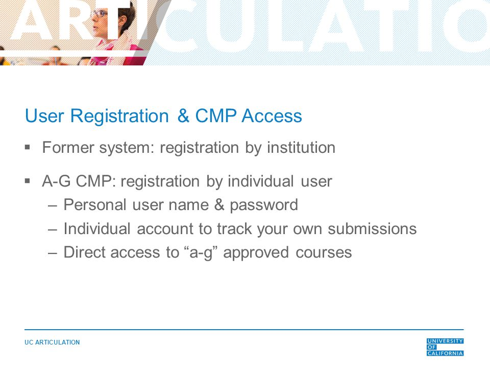 UC ARTICULATION User Registration & CMP Access  Former system: registration by institution  A-G CMP: registration by individual user –Personal user name & password –Individual account to track your own submissions –Direct access to a-g approved courses