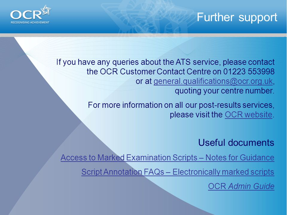 Further support If you have any queries about the ATS service, please contact the OCR Customer Contact Centre on 01223 553998 or at general.qualificat