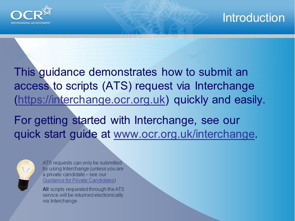 This guidance demonstrates how to submit an access to scripts (ATS) request via Interchange (https://interchange.ocr.org.uk) quickly and easily.https://interchange.ocr.org.uk For getting started with Interchange, see our quick start guide at www.ocr.org.uk/interchange.www.ocr.org.uk/interchange Introduction ATS requests can only be submitted by using Interchange (unless you are a private candidate – see our Guidance for Private Candidates).