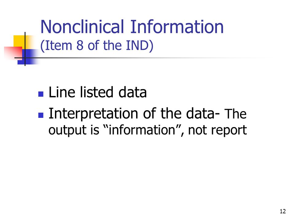 12 Nonclinical Information (Item 8 of the IND) Line listed data Interpretation of the data- The output is information , not report