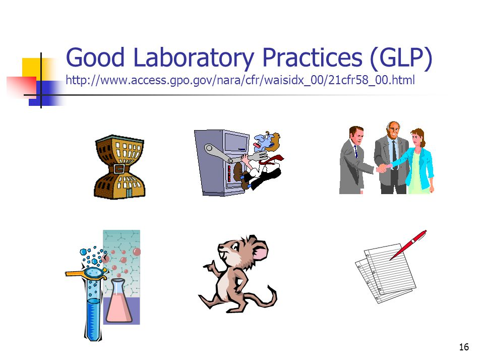 16 Good Laboratory Practices (GLP) http://www.access.gpo.gov/nara/cfr/waisidx_00/21cfr58_00.html