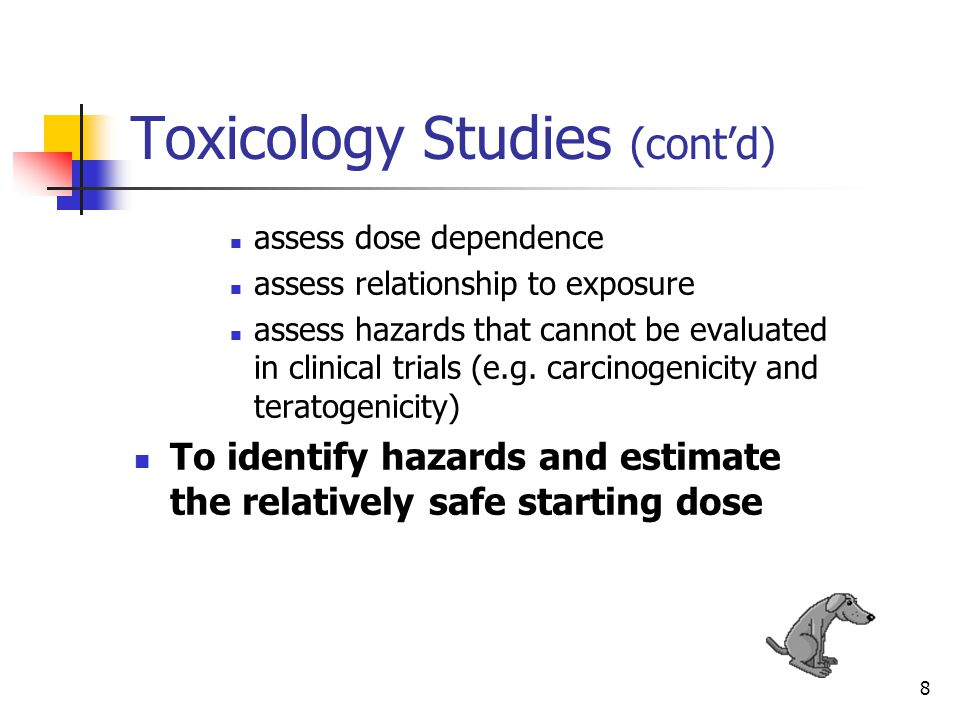 9 Toxicology Studies (cont'd) While risks for humans cannot be eliminated, they may be anticipated, ameliorated, and/or avoided