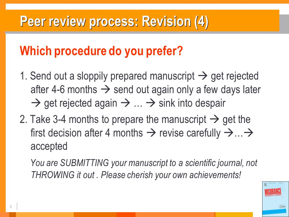 9 Peer review process: Revision (5) To improve your chances of your paper being published:  A  A ttention to detail  C  C heck and double check your work  C  C onsider the reviews  E  E nglish must be as good as possible  P  P resentation is important  T  T ake your time with revision  A  A cknowledge those who have helped you  N  N ew original and previously unpublished  C  C ritically evaluate your own manuscript  E  E thical rules must be obeyed