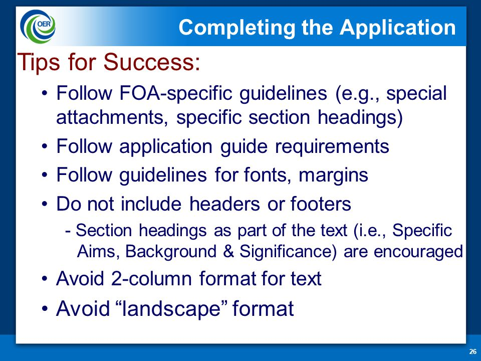 Completing the Application 26 Tips for Success: Follow FOA-specific guidelines (e.g., special attachments, specific section headings) Follow applicati