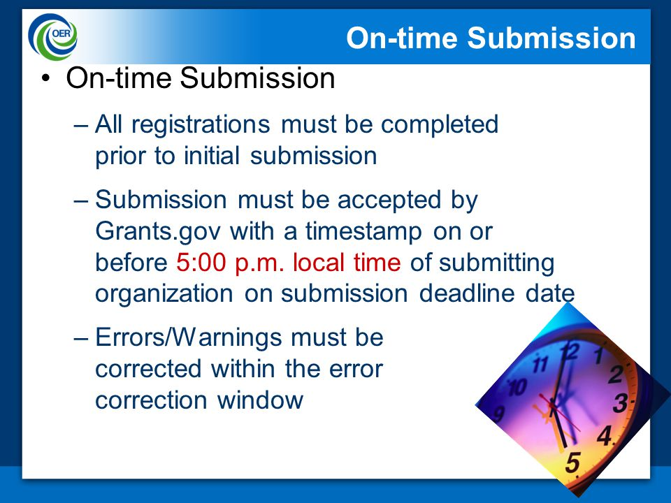 On-time Submission –All registrations must be completed prior to initial submission –Submission must be accepted by Grants.gov with a timestamp on or before 5:00 p.m.