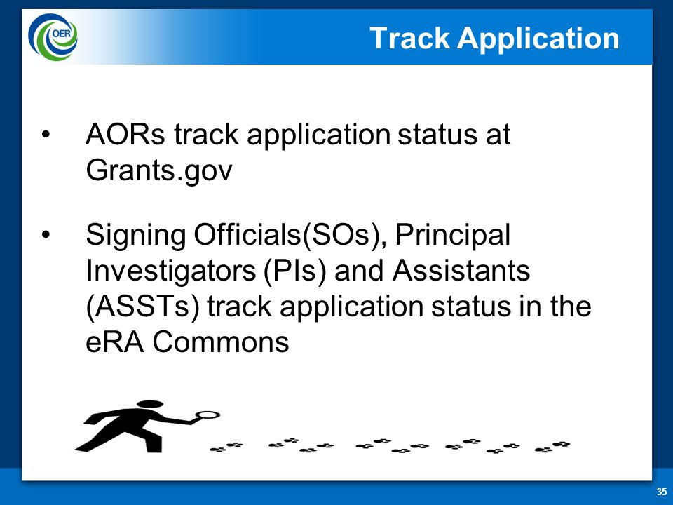 35 Track Application AORs track application status at Grants.gov Signing Officials(SOs), Principal Investigators (PIs) and Assistants (ASSTs) track ap
