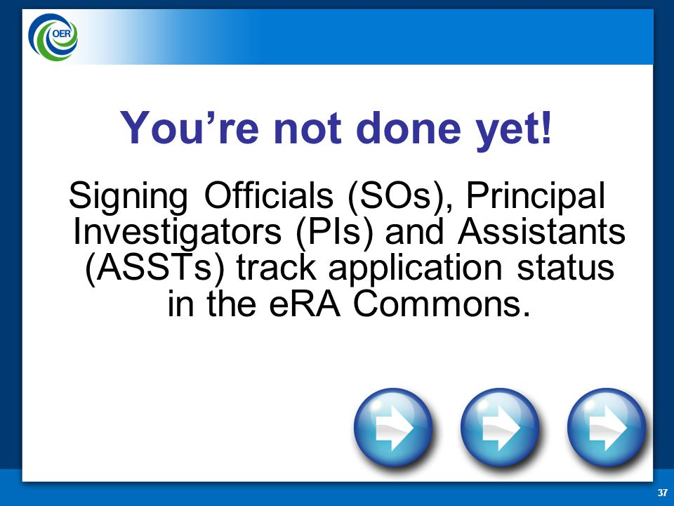 37 You're not done yet! Signing Officials (SOs), Principal Investigators (PIs) and Assistants (ASSTs) track application status in the eRA Commons.