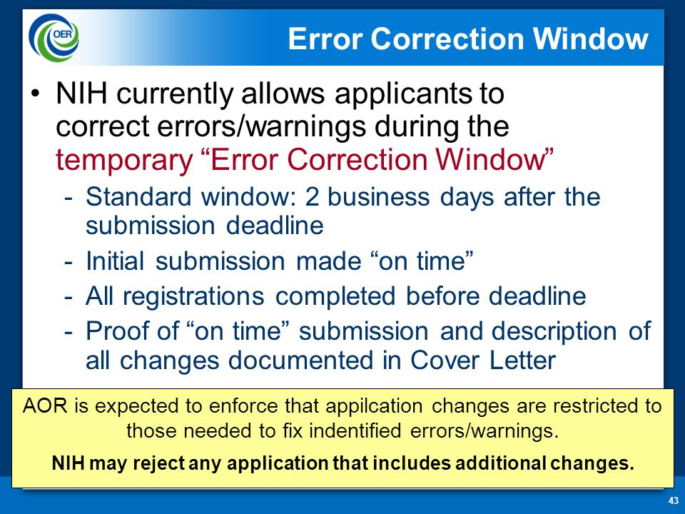 43 Error Correction Window NIH currently allows applicants to correct errors/warnings during the temporary Error Correction Window -Standard window: 2 business days after the submission deadline -Initial submission made on time -All registrations completed before deadline -Proof of on time submission and description of all changes documented in Cover Letter AOR is expected to enforce that appilcation changes are restricted to those needed to fix indentified errors/warnings.