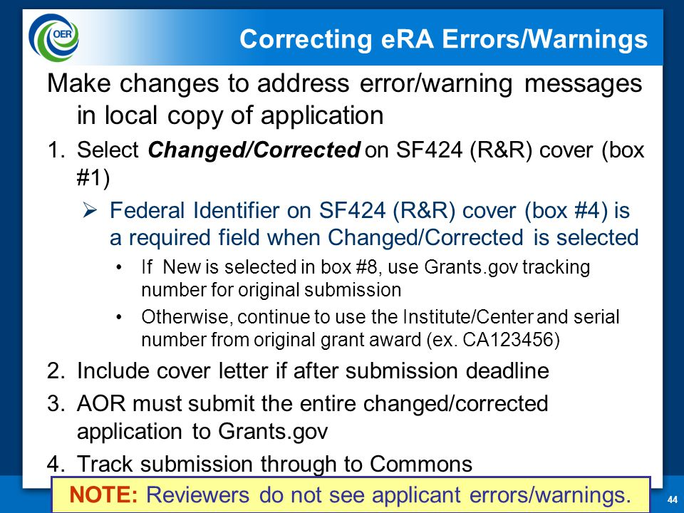 44 Correcting eRA Errors/Warnings Make changes to address error/warning messages in local copy of application 1.Select Changed/Corrected on SF424 (R&R) cover (box #1)  Federal Identifier on SF424 (R&R) cover (box #4) is a required field when Changed/Corrected is selected If New is selected in box #8, use Grants.gov tracking number for original submission Otherwise, continue to use the Institute/Center and serial number from original grant award (ex.