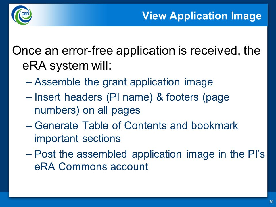 45 View Application Image Once an error-free application is received, the eRA system will: –Assemble the grant application image –Insert headers (PI n