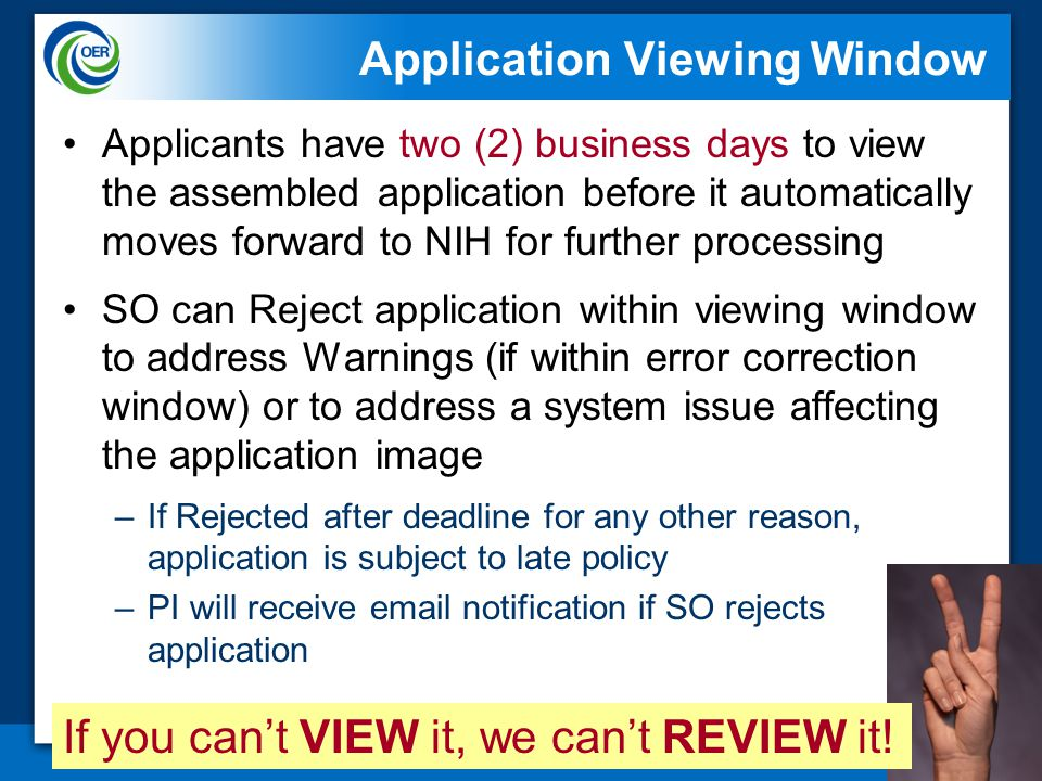 46 Application Viewing Window Applicants have two (2) business days to view the assembled application before it automatically moves forward to NIH for further processing SO can Reject application within viewing window to address Warnings (if within error correction window) or to address a system issue affecting the application image –If Rejected after deadline for any other reason, application is subject to late policy –PI will receive email notification if SO rejects application If you can't VIEW it, we can't REVIEW it!
