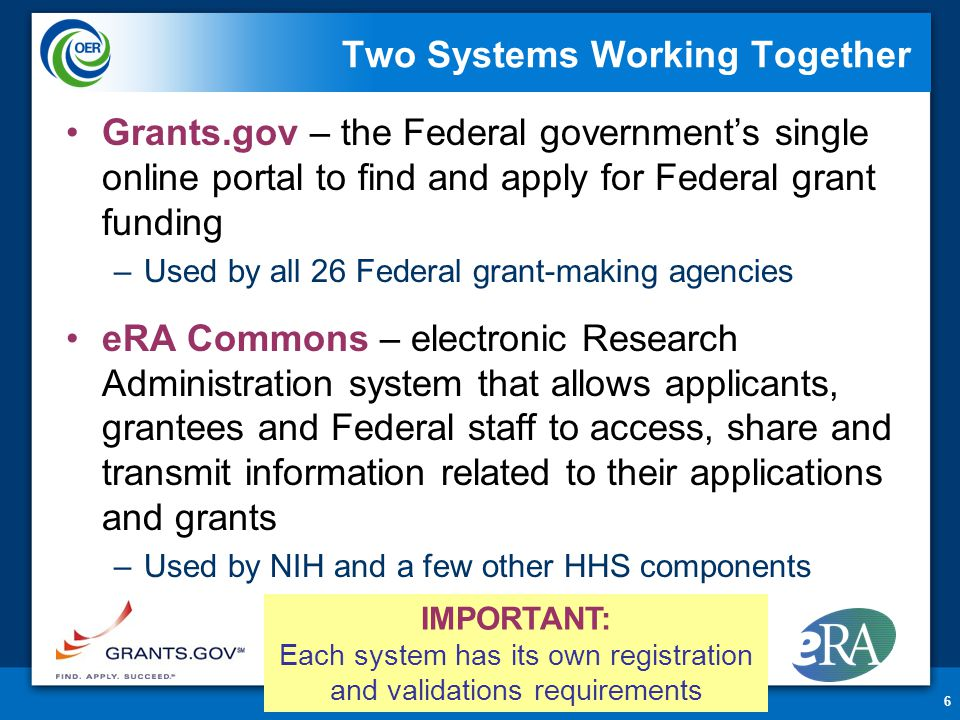6 Two Systems Working Together Grants.gov – the Federal government's single online portal to find and apply for Federal grant funding –Used by all 26 Federal grant-making agencies eRA Commons – electronic Research Administration system that allows applicants, grantees and Federal staff to access, share and transmit information related to their applications and grants –Used by NIH and a few other HHS components IMPORTANT: Each system has its own registration and validations requirements