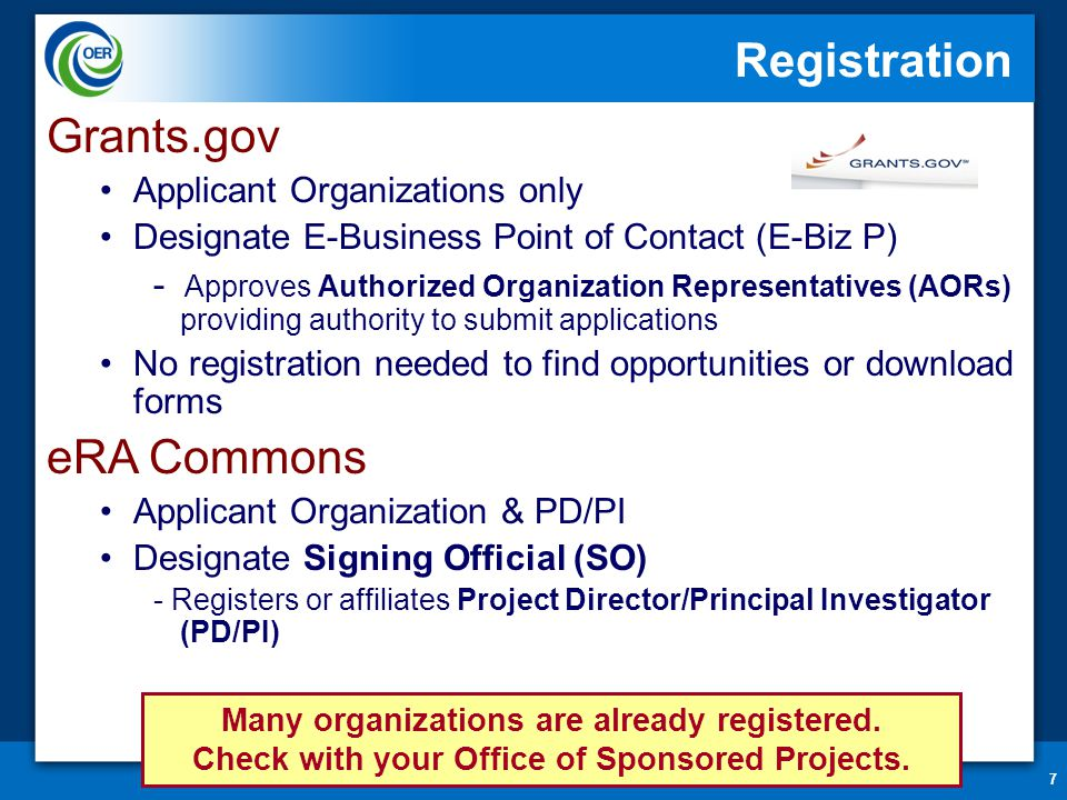 7 Registration Grants.gov Applicant Organizations only Designate E-Business Point of Contact (E-Biz P) - Approves Authorized Organization Representatives (AORs) providing authority to submit applications No registration needed to find opportunities or download forms eRA Commons Applicant Organization & PD/PI Designate Signing Official (SO) - Registers or affiliates Project Director/Principal Investigator (PD/PI) Many organizations are already registered.