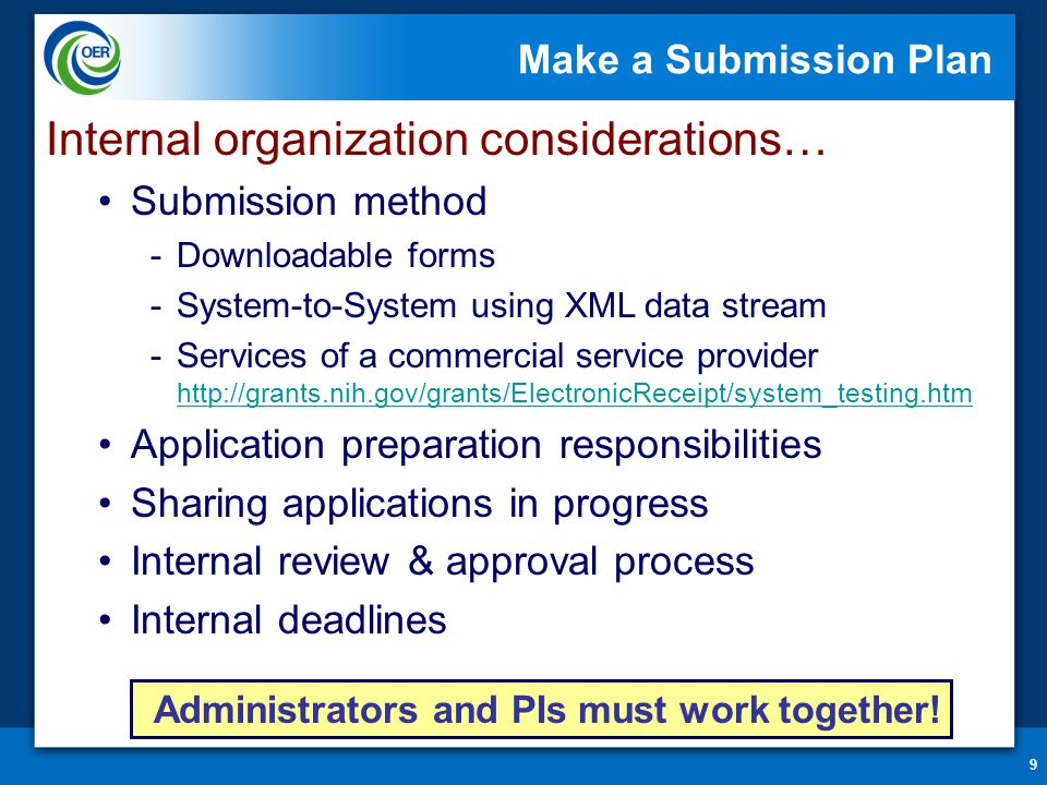 9 Make a Submission Plan Internal organization considerations… Submission method -Downloadable forms -System-to-System using XML data stream -Services of a commercial service provider http://grants.nih.gov/grants/ElectronicReceipt/system_testing.htm http://grants.nih.gov/grants/ElectronicReceipt/system_testing.htm Application preparation responsibilities Sharing applications in progress Internal review & approval process Internal deadlines Administrators and PIs must work together!