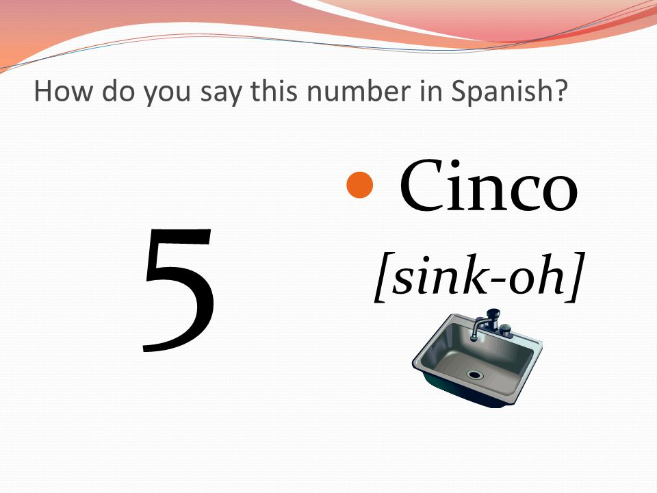 How do you say this number in Spanish 5 Cinco [sink-oh]
