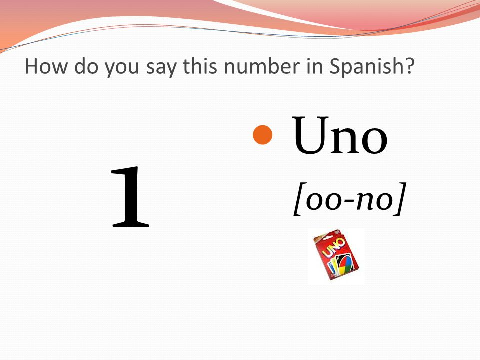 How do you say this number in Spanish 1 Uno [oo-no]