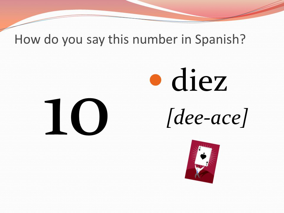 How do you say this number in Spanish? 10 diez [dee-ace]