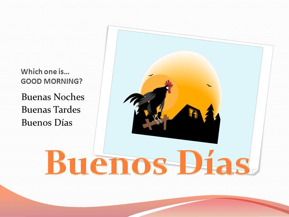 Which one is… GOOD MORNING Buenas Noches Buenas Tardes Buenos Días