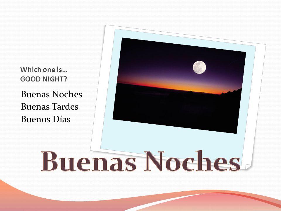 Which one is… GOOD NIGHT Buenas Noches Buenas Tardes Buenos Días