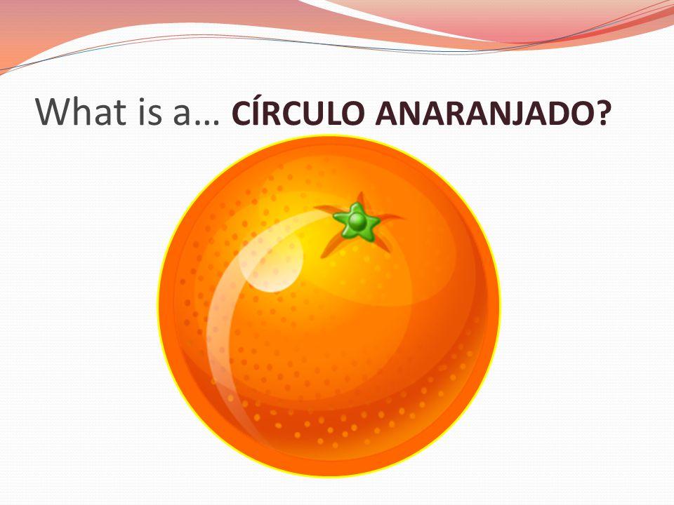 What is a… CÍRCULO ANARANJADO