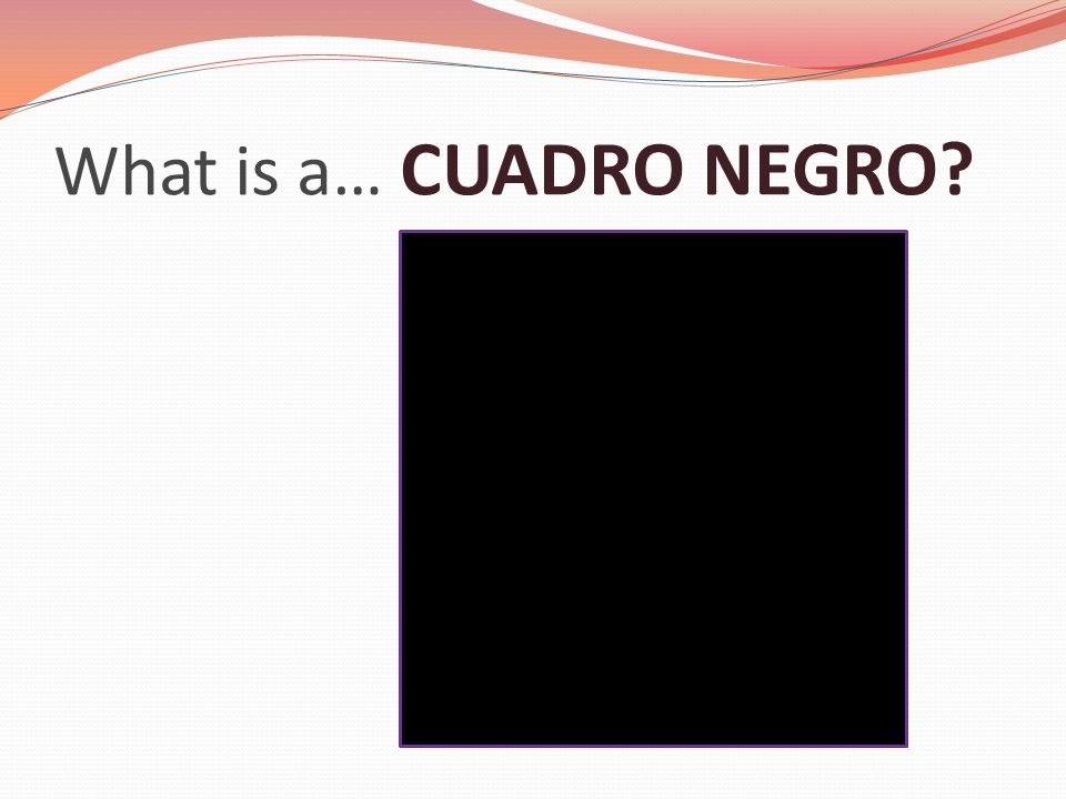 What is a… CUADRO NEGRO?