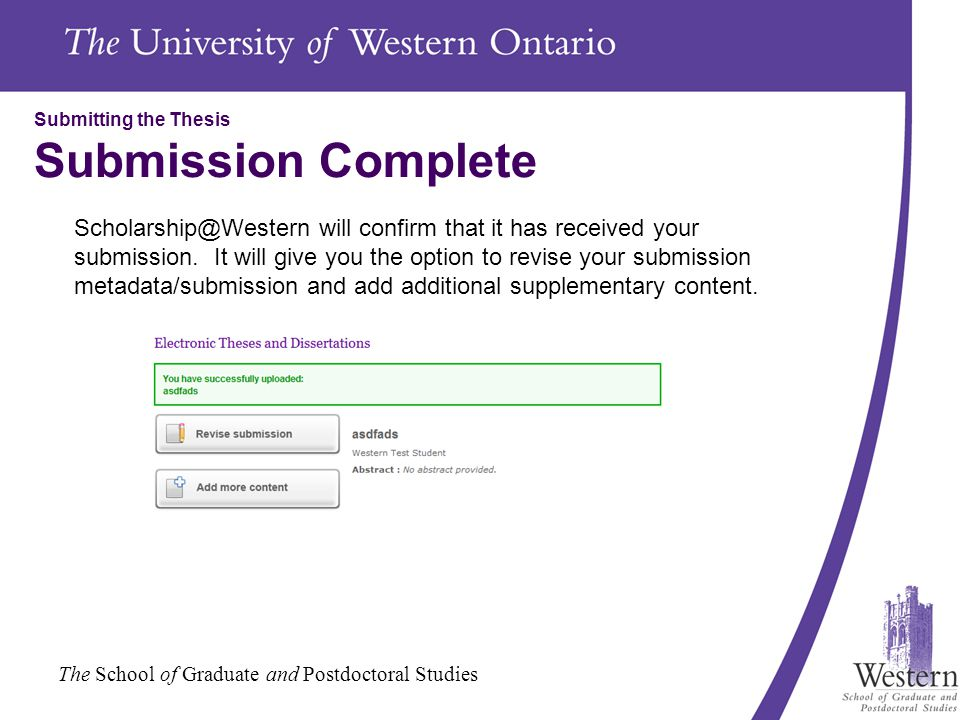 The School of Graduate and Postdoctoral Studies Submitting the Thesis Submission Complete Scholarship@Western will confirm that it has received your submission.