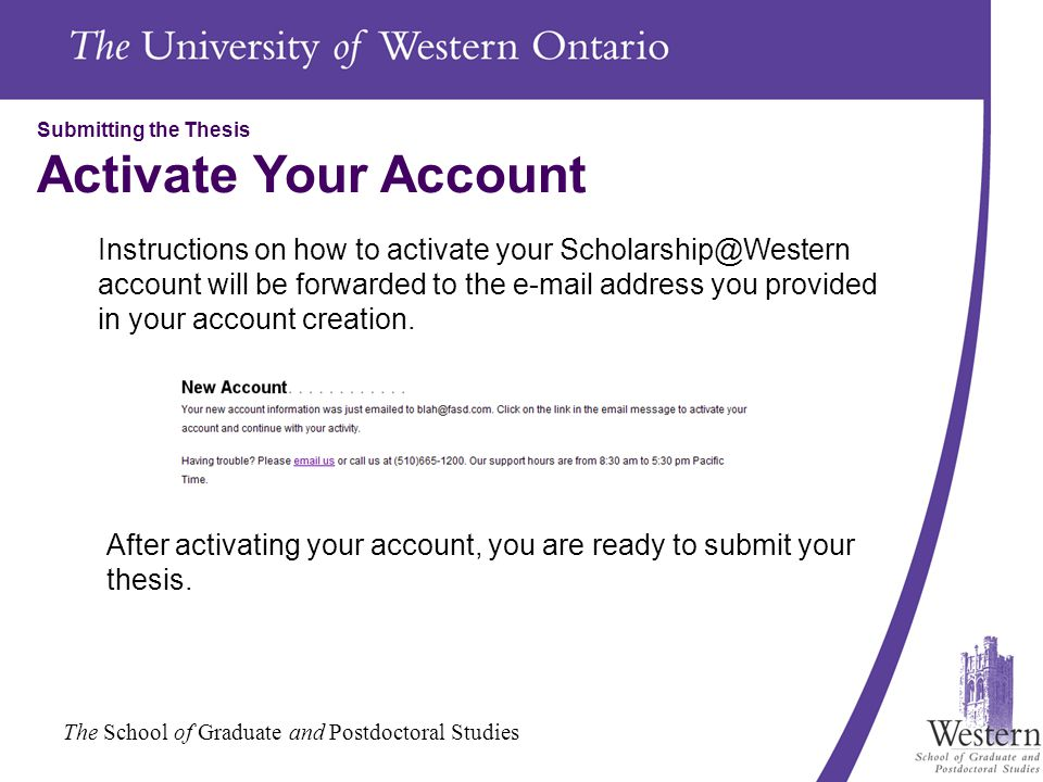 The School of Graduate and Postdoctoral Studies Submitting the Thesis Activate Your Account Instructions on how to activate your Scholarship@Western account will be forwarded to the e-mail address you provided in your account creation.