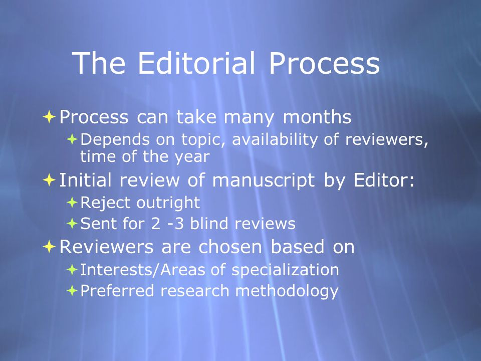 The Editorial Process  Process can take many months  Depends on topic, availability of reviewers, time of the year  Initial review of manuscript by Editor:  Reject outright  Sent for 2 -3 blind reviews  Reviewers are chosen based on  Interests/Areas of specialization  Preferred research methodology  Process can take many months  Depends on topic, availability of reviewers, time of the year  Initial review of manuscript by Editor:  Reject outright  Sent for 2 -3 blind reviews  Reviewers are chosen based on  Interests/Areas of specialization  Preferred research methodology